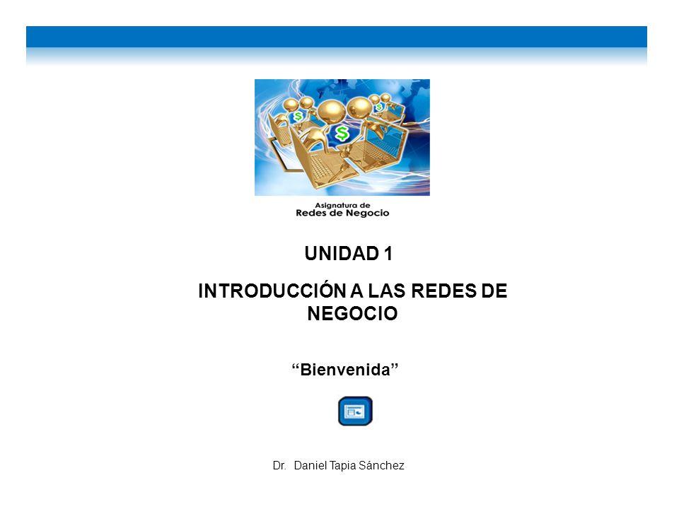UNIDAD 1 INTRODUCCIÓN A LAS REDES DE NEGOCIO Bienvenida Dr. Daniel Tapia Sánchez
