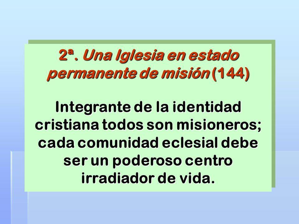 2ª. Una Iglesia en estado permanente de misión (144) Integrante de la identidad cristiana todos son misioneros; cada comunidad eclesial debe ser un po