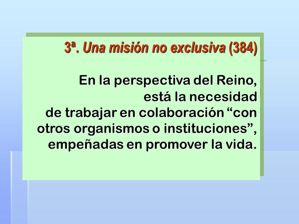 3ª. Una misión no exclusiva (384) En la perspectiva del Reino, está la necesidad de trabajar en colaboración con otros organismos o instituciones, emp