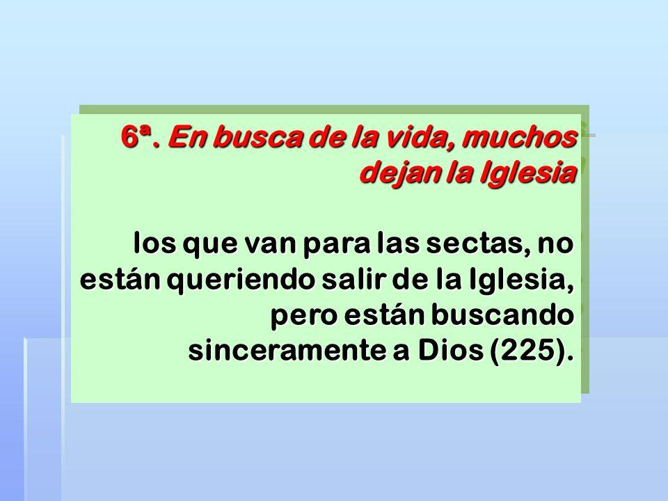 6ª. En busca de la vida, muchos dejan la Iglesia los que van para las sectas, no están queriendo salir de la Iglesia, pero están buscando sinceramente