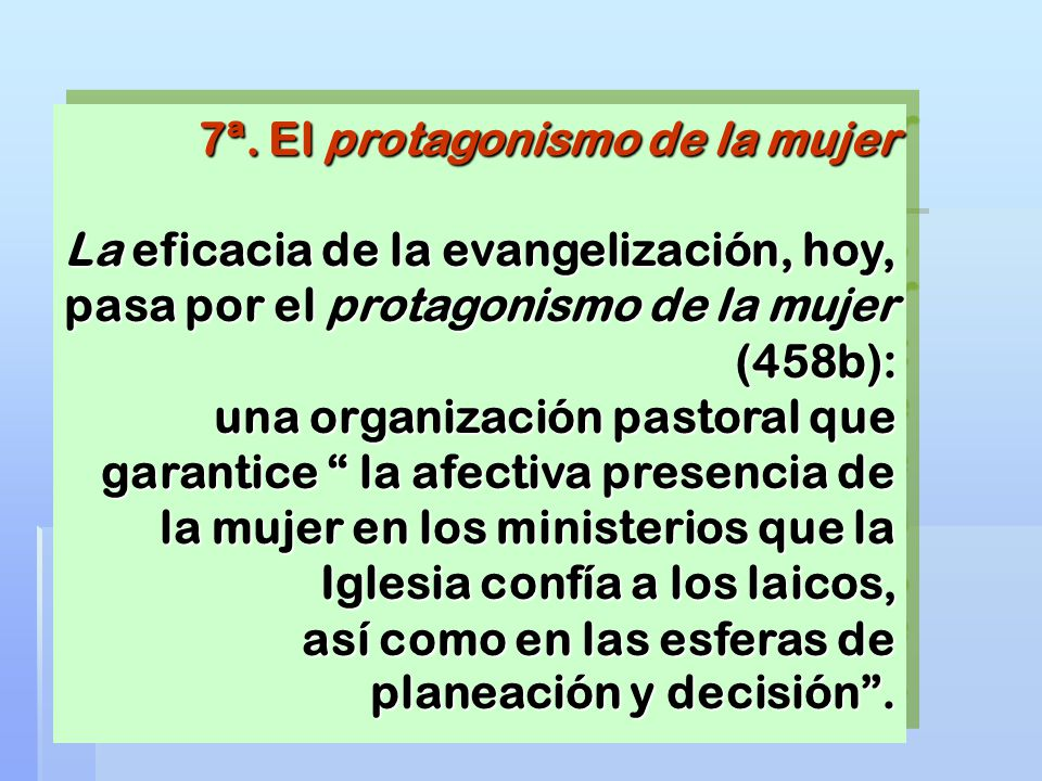 7ª. El protagonismo de la mujer La eficacia de la evangelización, hoy, pasa por el protagonismo de la mujer (458b): una organización pastoral que gara