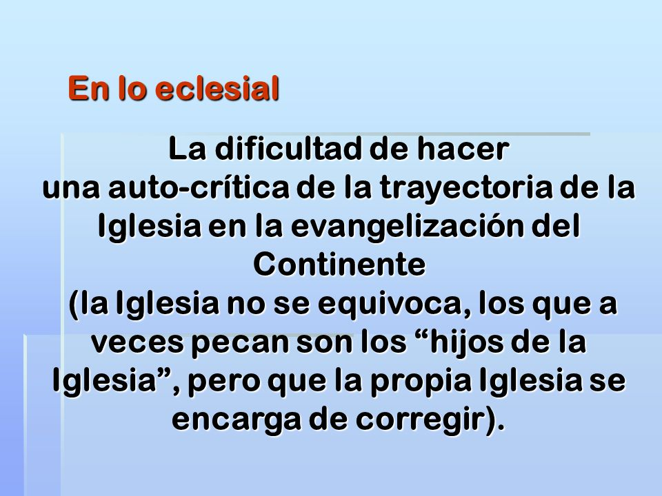 En lo eclesial La dificultad de hacer una auto-crítica de la trayectoria de la Iglesia en la evangelización del Continente (la Iglesia no se equivoca,
