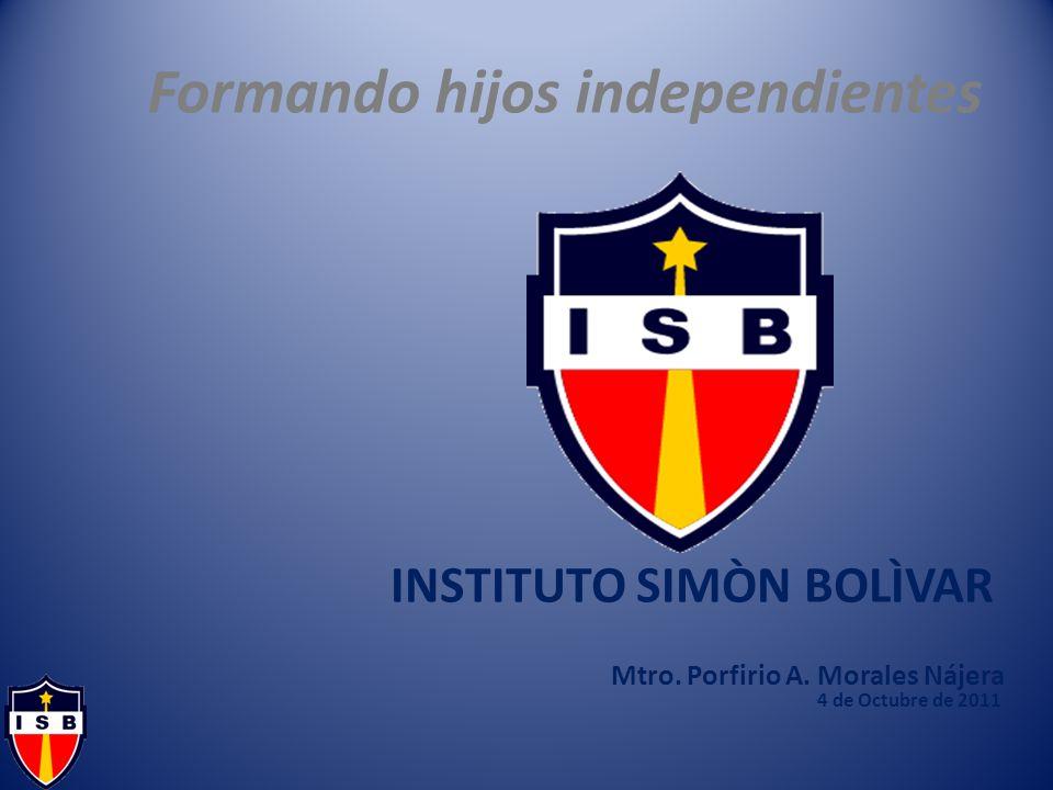 Formando hijos independientes INSTITUTO SIMÒN BOLÌVAR Mtro. Porfirio A. Morales Nájera 4 de Octubre de 2011