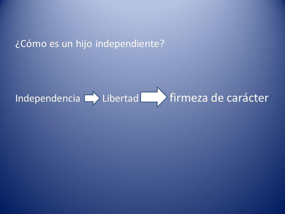 ¿Cómo es un hijo independiente? Independencia Libertad firmeza de carácter