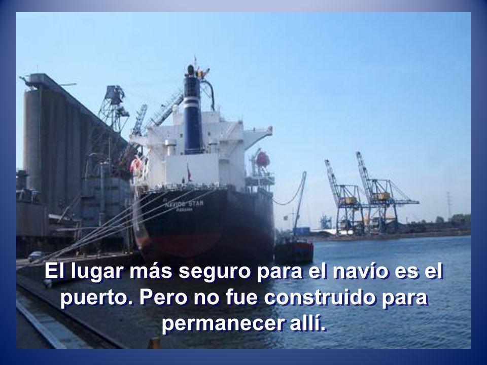 El lugar más seguro para el navío es el puerto. Pero no fue construido para permanecer allí.