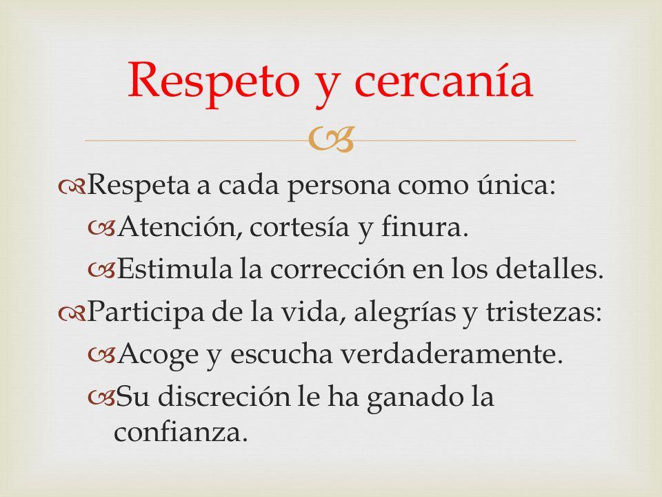 Respeta a cada persona como única: Atención, cortesía y finura. Estimula la corrección en los detalles. Participa de la vida, alegrías y tristezas: Ac