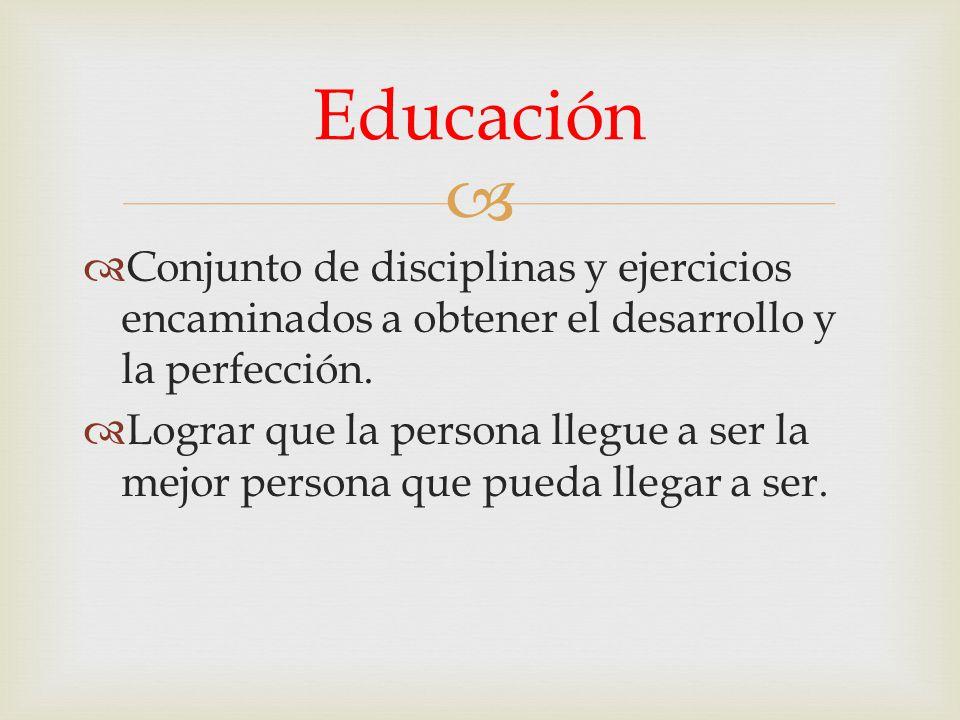 Conjunto de disciplinas y ejercicios encaminados a obtener el desarrollo y la perfección. Lograr que la persona llegue a ser la mejor persona que pued