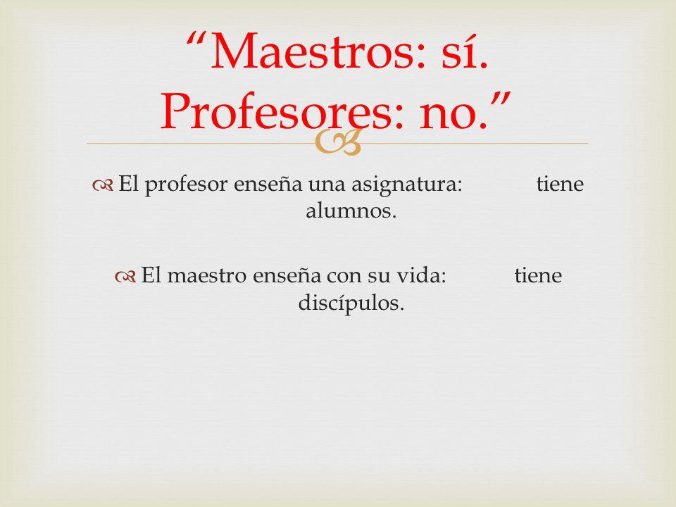 El profesor enseña una asignatura: tiene alumnos. El maestro enseña con su vida: tiene discípulos. Maestros: sí. Profesores: no.