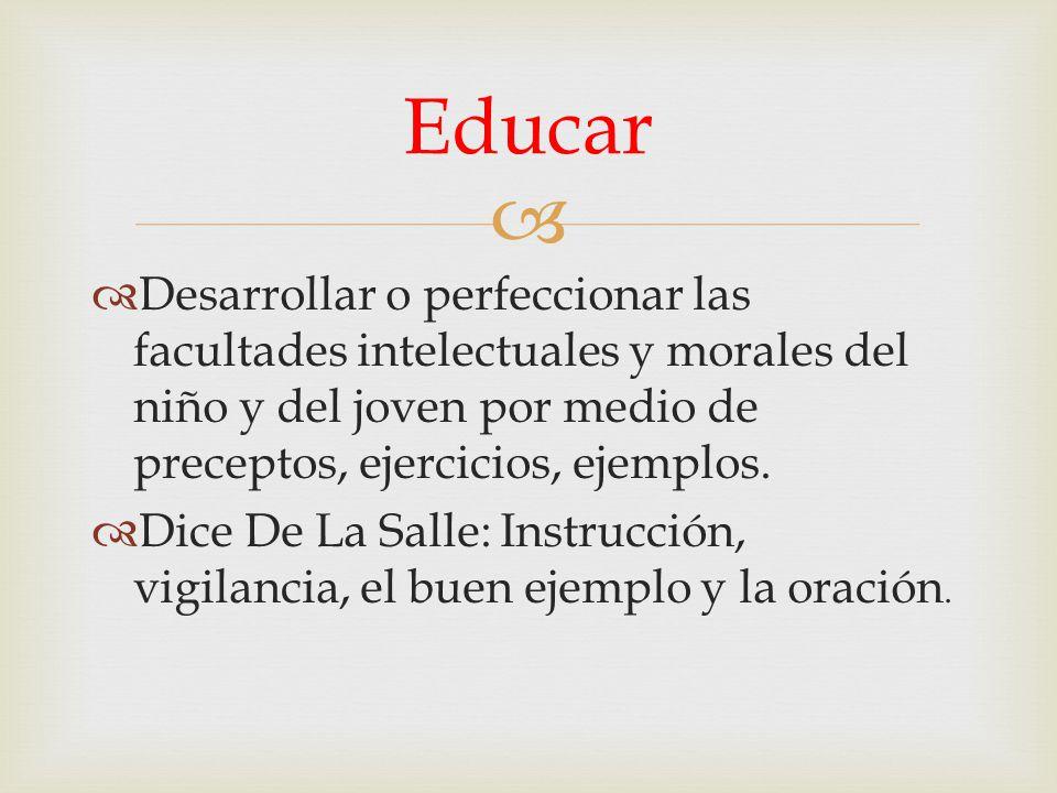 Desarrollar o perfeccionar las facultades intelectuales y morales del niño y del joven por medio de preceptos, ejercicios, ejemplos. Dice De La Salle: