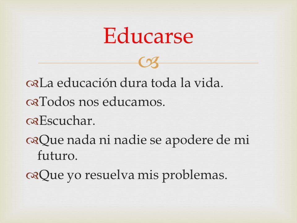 La educación dura toda la vida. Todos nos educamos. Escuchar. Que nada ni nadie se apodere de mi futuro. Que yo resuelva mis problemas. Educarse