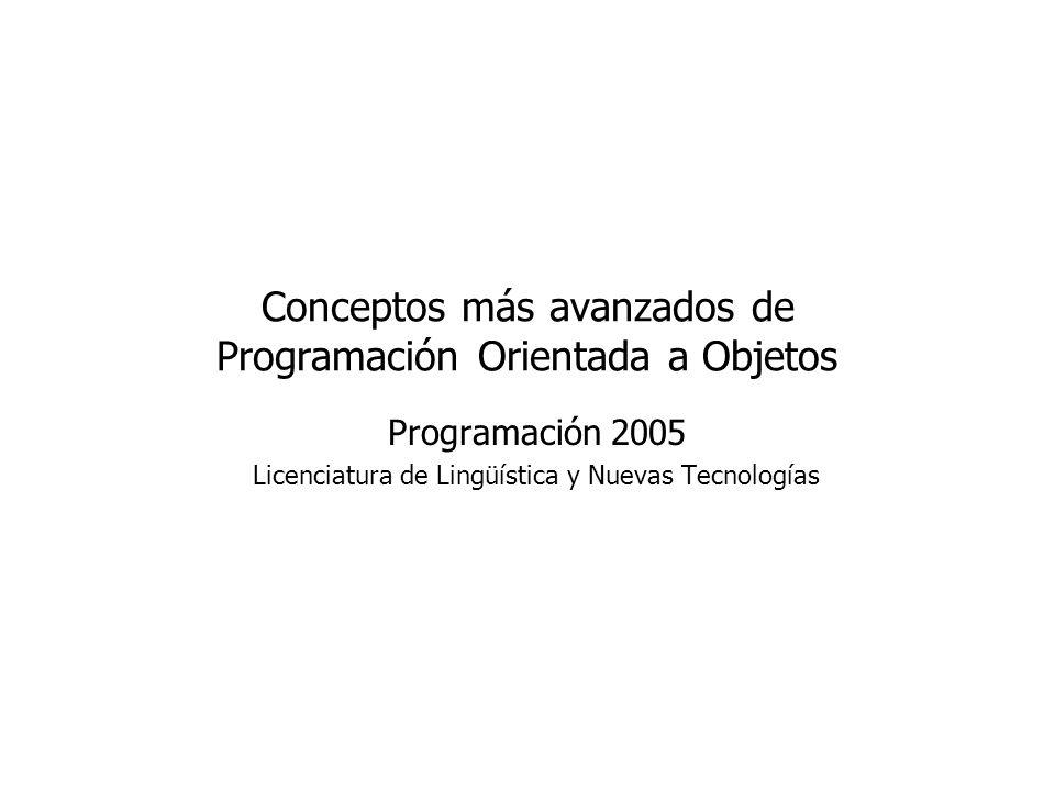 Conceptos más avanzados de Programación Orientada a Objetos Programación 2005 Licenciatura de Lingüística y Nuevas Tecnologías