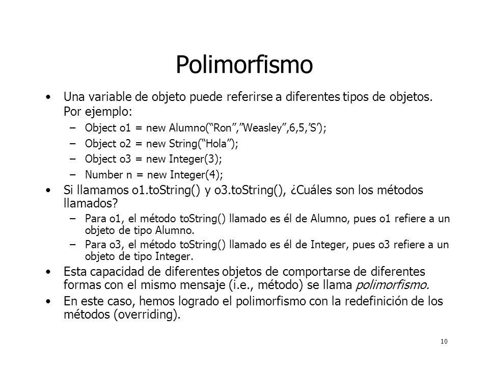 10 Polimorfismo Una variable de objeto puede referirse a diferentes tipos de objetos. Por ejemplo: –Object o1 = new Alumno(Ron,Weasley,6,5,S); –Object
