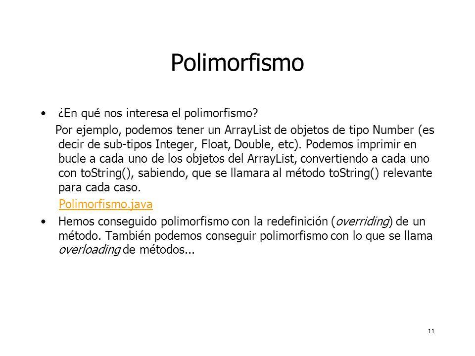 11 Polimorfismo ¿En qué nos interesa el polimorfismo? Por ejemplo, podemos tener un ArrayList de objetos de tipo Number (es decir de sub-tipos Integer