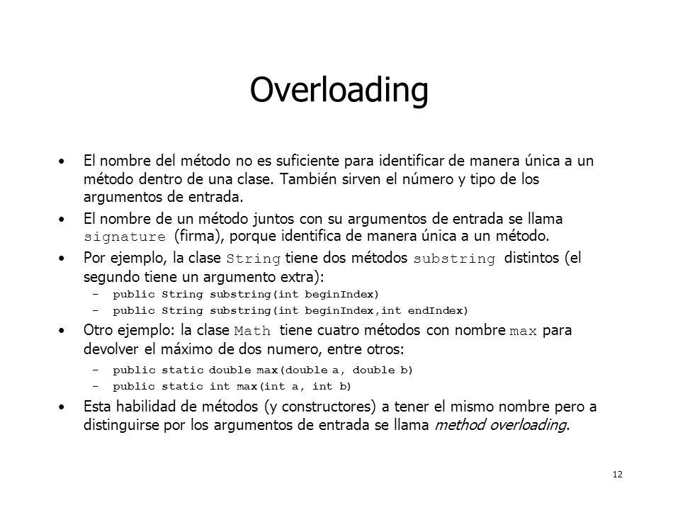 12 Overloading El nombre del método no es suficiente para identificar de manera única a un método dentro de una clase. También sirven el número y tipo