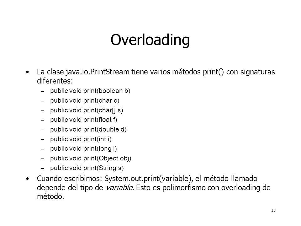 13 Overloading La clase java.io.PrintStream tiene varios métodos print() con signaturas diferentes: –public void print(boolean b) –public void print(char c) –public void print(char[] s) –public void print(float f) –public void print(double d) –public void print(int i) –public void print(long l) –public void print(Object obj) –public void print(String s) Cuando escribimos: System.out.print(variable), el método llamado depende del tipo de variable.