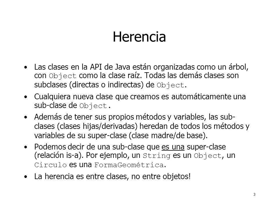 3 Herencia Las clases en la API de Java están organizadas como un árbol, con Object como la clase raíz. Todas las demás clases son subclases (directas