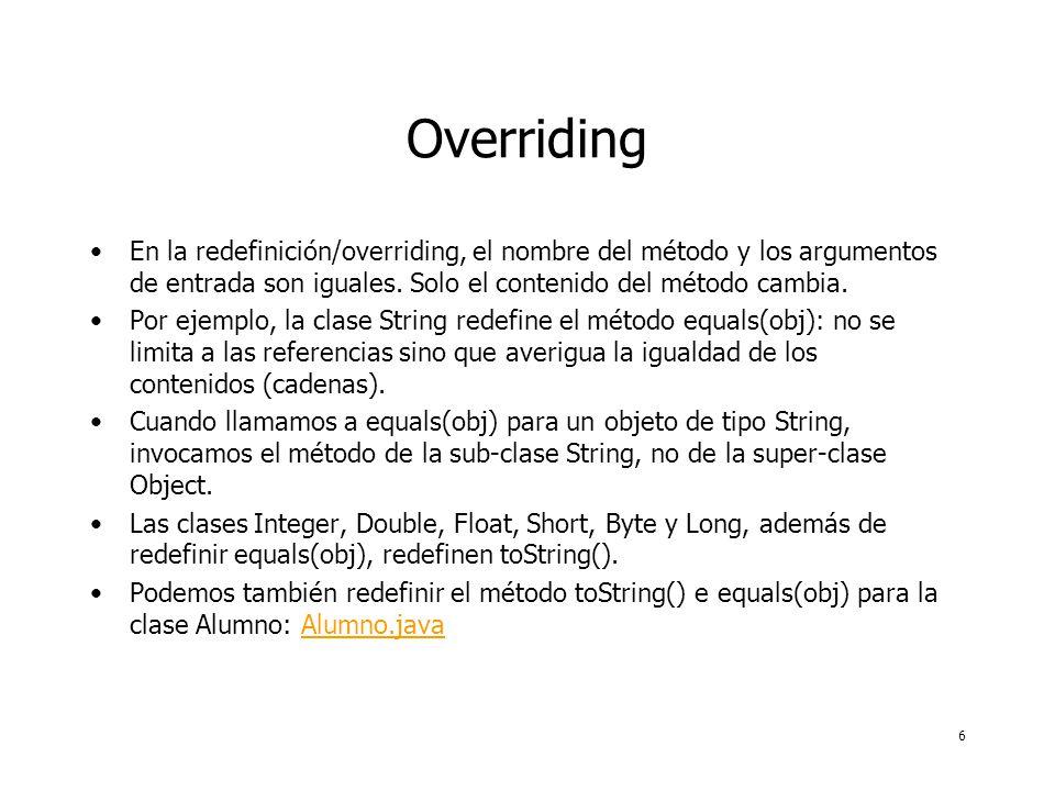 6 Overriding En la redefinición/overriding, el nombre del método y los argumentos de entrada son iguales. Solo el contenido del método cambia. Por eje