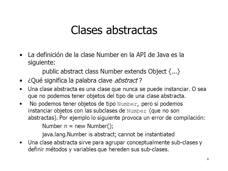 8 Clases abstractas La definición de la clase Number en la API de Java es la siguiente: public abstract class Number extends Object {...} ¿Qué significa la palabra clave abstract .