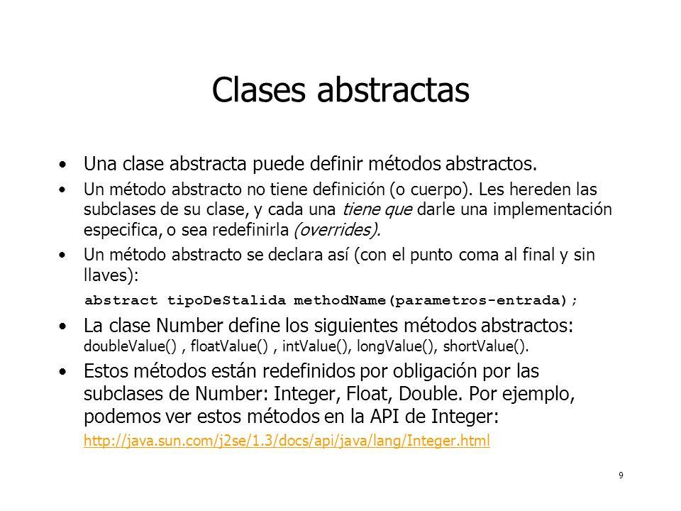 9 Clases abstractas Una clase abstracta puede definir métodos abstractos. Un método abstracto no tiene definición (o cuerpo). Les hereden las subclase