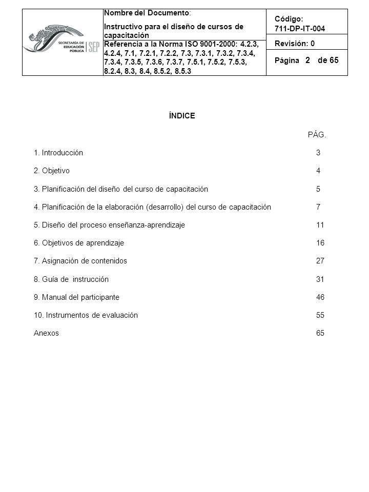 Nombre del Documento: Instructivo para el diseño de cursos de capacitación Referencia a la Norma ISO 9001-2000: 4.2.3, 4.2.4, 7.1, 7.2.1, 7.2.2, 7.3, 7.3.1, 7.3.2, 7.3.4, 7.3.4, 7.3.5, 7.3.6, 7.3.7, 7.5.1, 7.5.2, 7.5.3, 8.2.4, 8.3, 8.4, 8.5.2, 8.5.3 Código: 711-DP-IT-004 Revisión: 0 Página de 65 1.