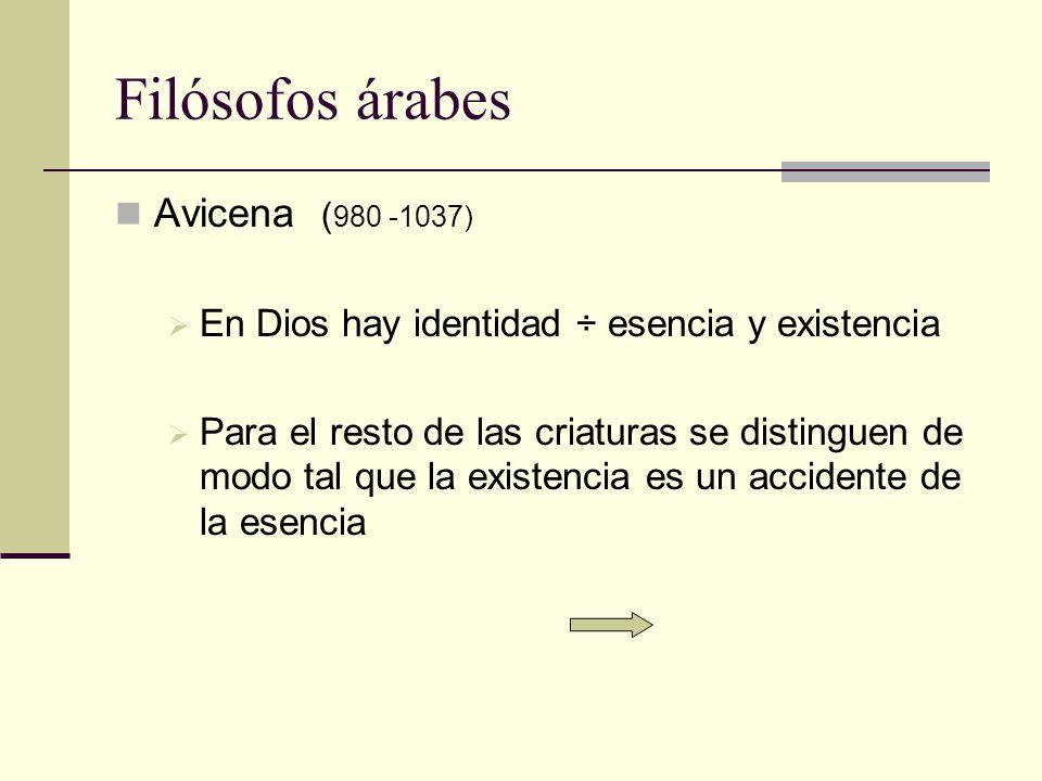 Filósofos árabes Avicena ( 980 -1037) En Dios hay identidad ÷ esencia y existencia Para el resto de las criaturas se distinguen de modo tal que la exi
