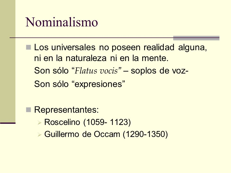 Nominalismo Los universales no poseen realidad alguna, ni en la naturaleza ni en la mente. Son sólo Flatus vocis – soplos de voz- Son sólo expresiones