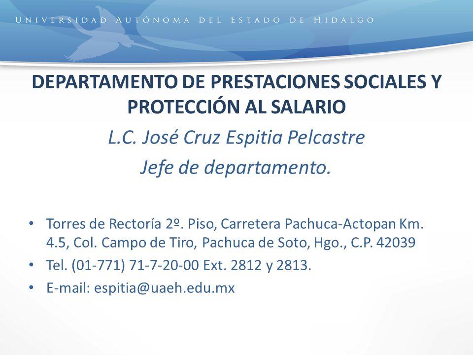 DEPARTAMENTO DE PRESTACIONES SOCIALES Y PROTECCIÓN AL SALARIO L.C. José Cruz Espitia Pelcastre Jefe de departamento. Torres de Rectoría 2º. Piso, Carr