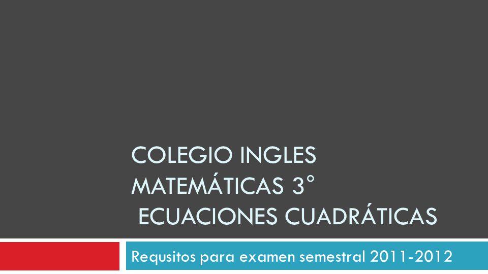 COLEGIO INGLES MATEMÁTICAS 3° ECUACIONES CUADRÁTICAS Requsitos para examen semestral 2011-2012