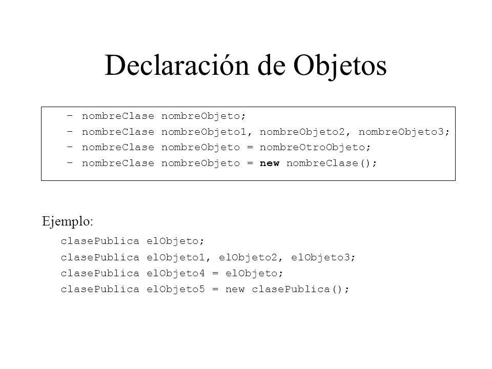 Declaración de Objetos –nombreClase nombreObjeto; –nombreClase nombreObjeto1, nombreObjeto2, nombreObjeto3; –nombreClase nombreObjeto = nombreOtroObje