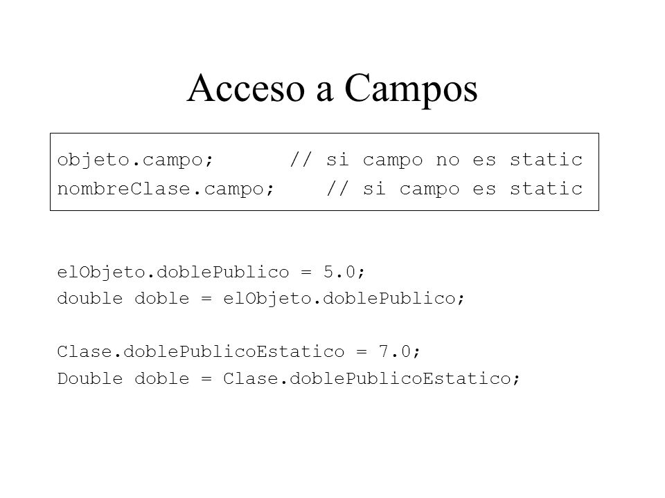 Acceso a Campos objeto.campo; // si campo no es static nombreClase.campo; // si campo es static elObjeto.doblePublico = 5.0; double doble = elObjeto.d
