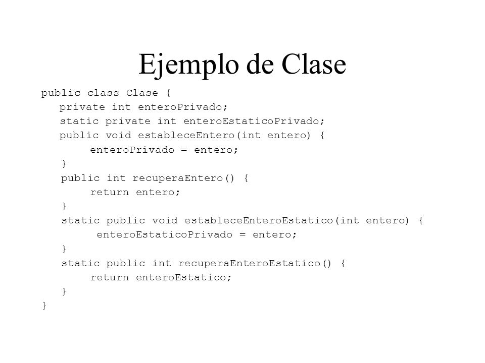 Ejemplo de Clase public class Clase { private int enteroPrivado; static private int enteroEstaticoPrivado; public void estableceEntero(int entero) { enteroPrivado = entero; } public int recuperaEntero() { return entero; } static public void estableceEnteroEstatico(int entero) { enteroEstaticoPrivado = entero; } static public int recuperaEnteroEstatico() { return enteroEstatico; }
