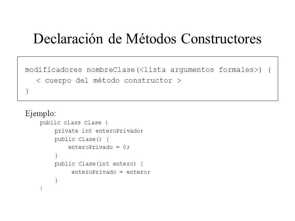 Declaración de Métodos Constructores modificadores nombreClase( ) { } Ejemplo: public class Clase { private int enteroPrivado; public Clase() { entero