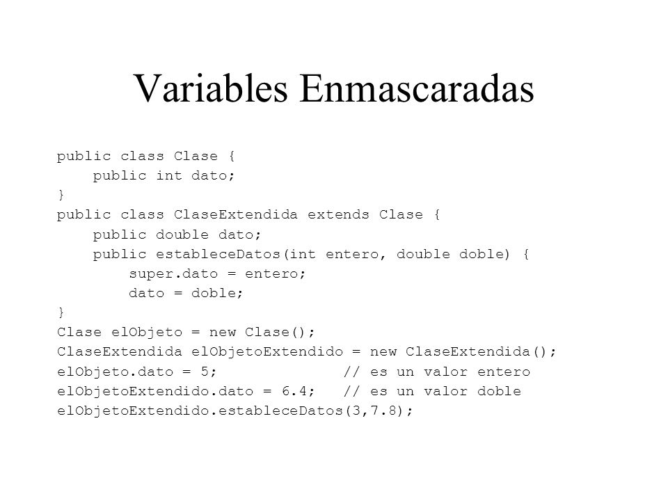Variables Enmascaradas public class Clase { public int dato; } public class ClaseExtendida extends Clase { public double dato; public estableceDatos(int entero, double doble) { super.dato = entero; dato = doble; } Clase elObjeto = new Clase(); ClaseExtendida elObjetoExtendido = new ClaseExtendida(); elObjeto.dato = 5; // es un valor entero elObjetoExtendido.dato = 6.4; // es un valor doble elObjetoExtendido.estableceDatos(3,7.8);