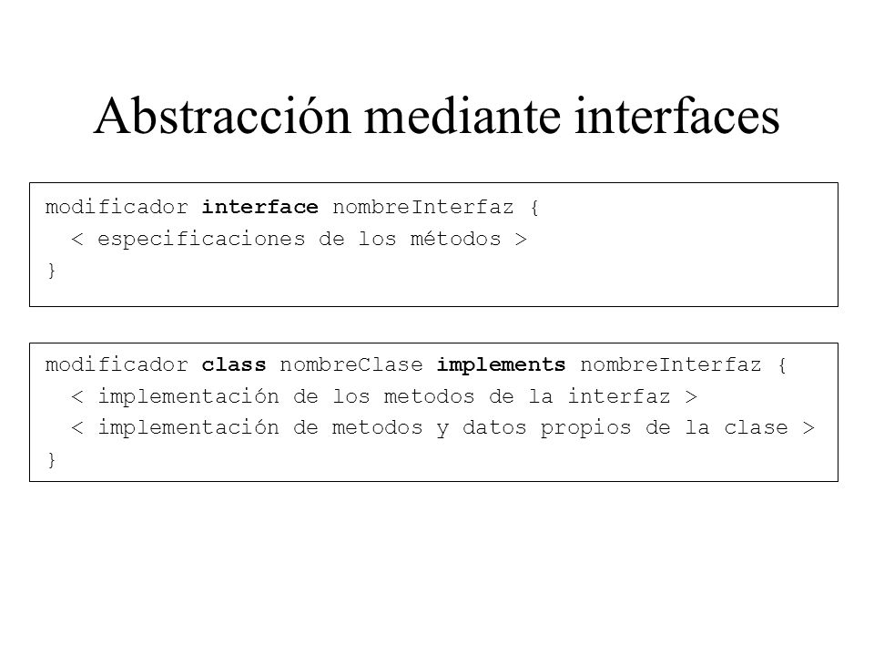 Abstracción mediante interfaces modificador interface nombreInterfaz { } modificador class nombreClase implements nombreInterfaz { }