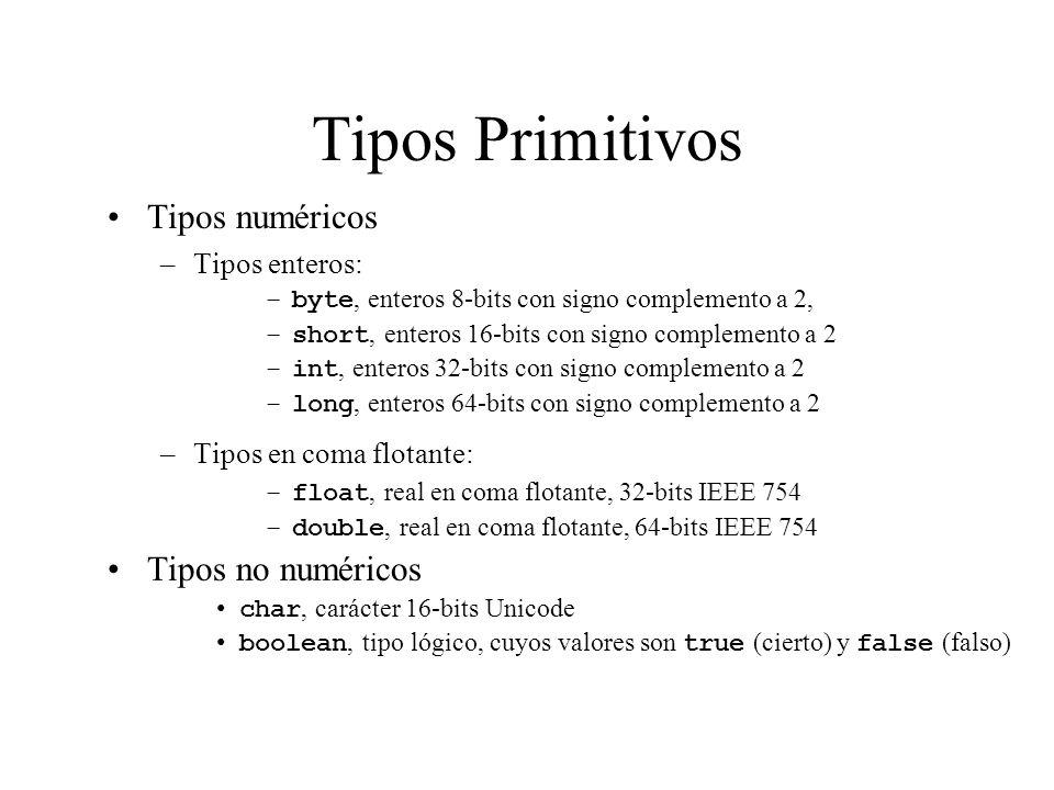Tipos Primitivos Tipos numéricos –Tipos enteros: –byte, enteros 8-bits con signo complemento a 2, –short, enteros 16-bits con signo complemento a 2 –i