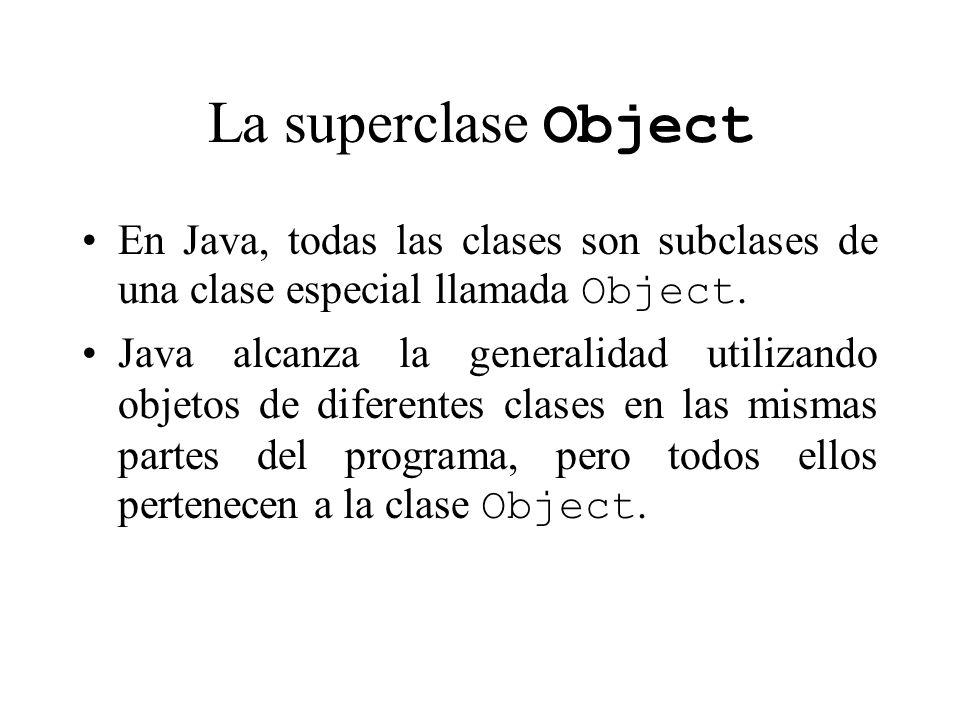 La superclase Object En Java, todas las clases son subclases de una clase especial llamada Object. Java alcanza la generalidad utilizando objetos de d