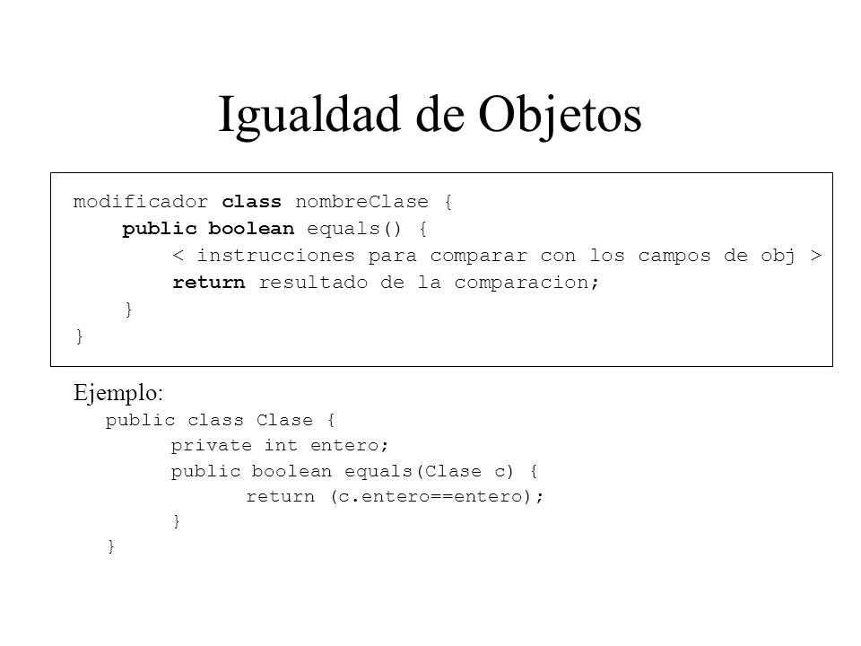 Igualdad de Objetos modificador class nombreClase { public boolean equals() { return resultado de la comparacion; } Ejemplo: public class Clase { private int entero; public boolean equals(Clase c) { return (c.entero==entero); }
