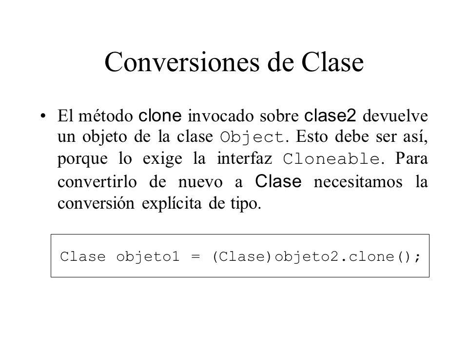 Conversiones de Clase El método clone invocado sobre clase2 devuelve un objeto de la clase Object. Esto debe ser así, porque lo exige la interfaz Clon