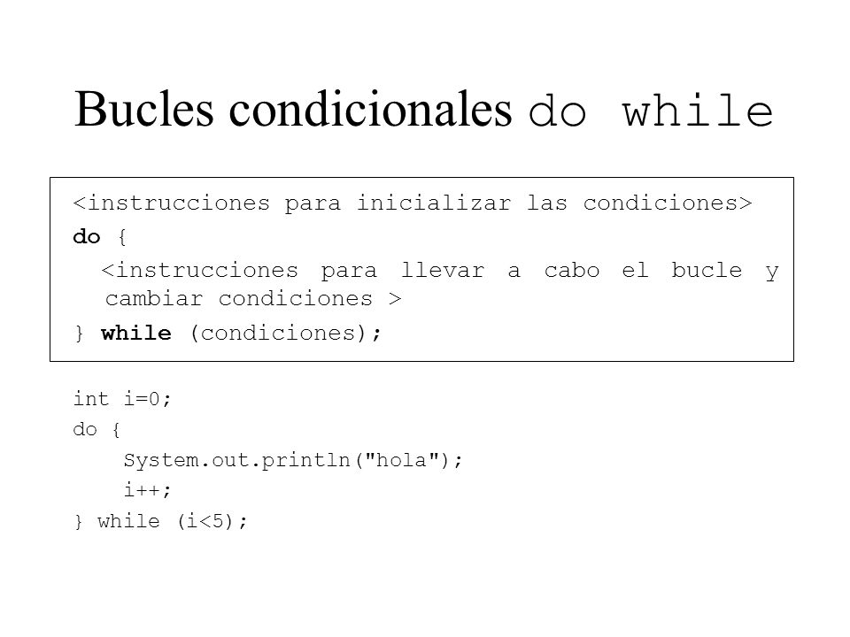 Bucles condicionales do while do { } while (condiciones); int i=0; do { System.out.println( hola ); i++; } while (i<5);