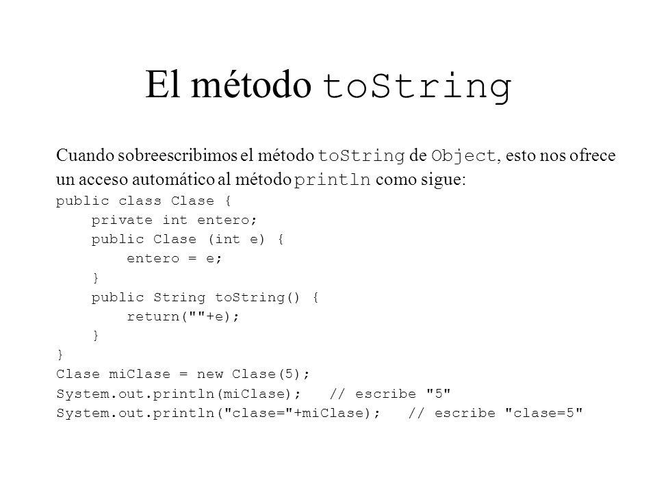 El método toString Cuando sobreescribimos el método toString de Object, esto nos ofrece un acceso automático al método println como sigue: public clas