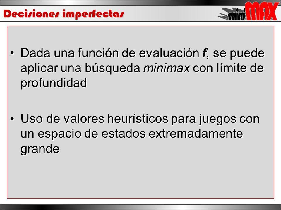 Decisiones imperfectas Dada una función de evaluación f, se puede aplicar una búsqueda minimax con límite de profundidadDada una función de evaluación