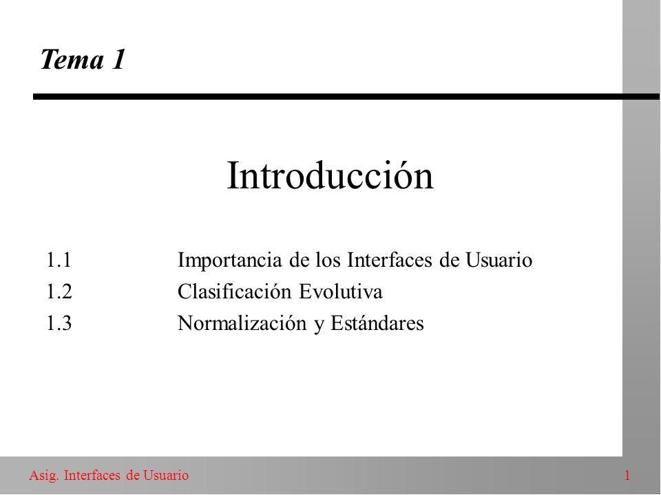 1Asig. Interfaces de Usuario Introducción Tema 1 1.1Importancia de los Interfaces de Usuario 1.2Clasificación Evolutiva 1.3Normalización y Estándares