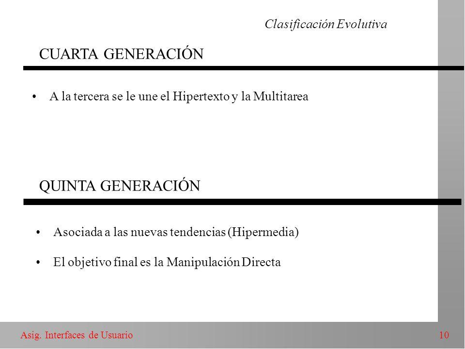 10Asig. Interfaces de Usuario Clasificación Evolutiva CUARTA GENERACIÓN A la tercera se le une el Hipertexto y la Multitarea QUINTA GENERACIÓN Asociad