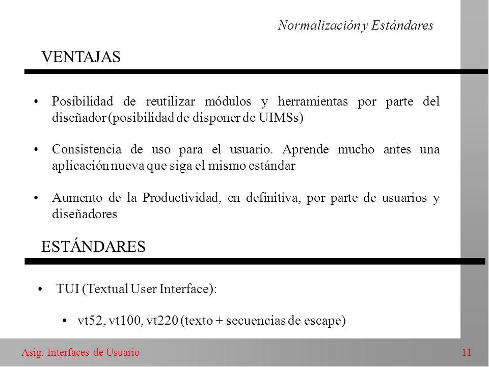 11Asig. Interfaces de Usuario Normalización y Estándares VENTAJAS Posibilidad de reutilizar módulos y herramientas por parte del diseñador (posibilida