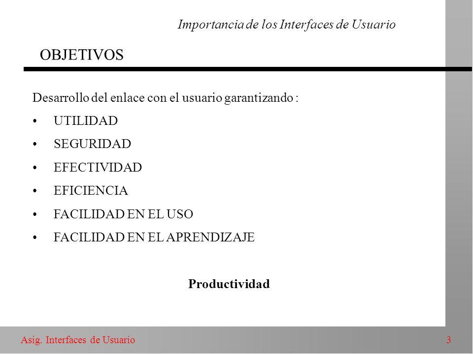 3Asig. Interfaces de Usuario Importancia de los Interfaces de Usuario OBJETIVOS Desarrollo del enlace con el usuario garantizando : UTILIDAD SEGURIDAD