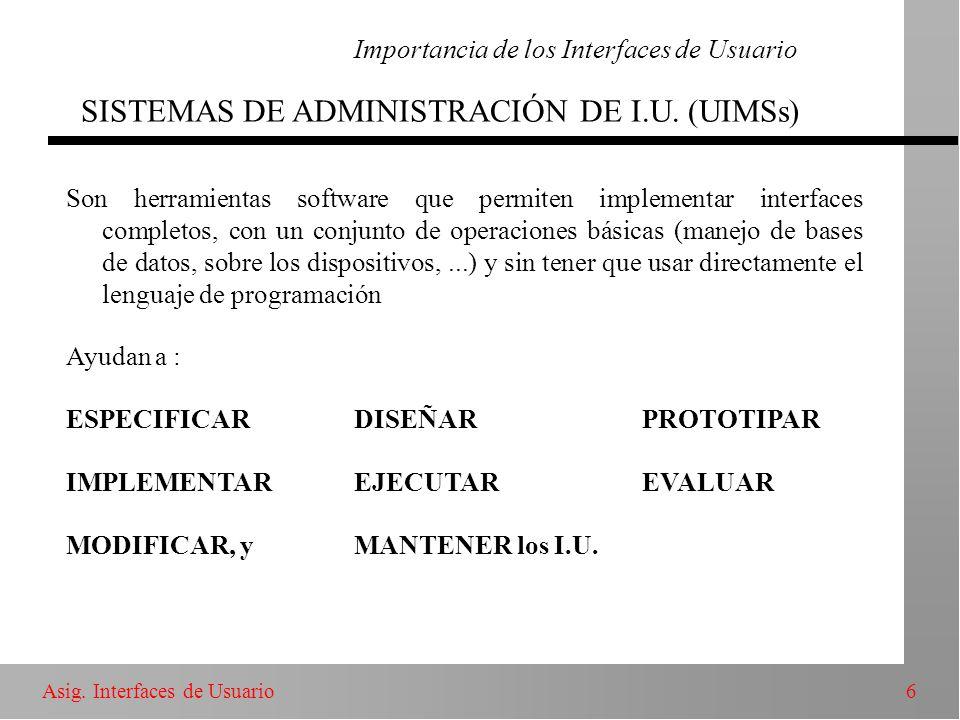 6Asig. Interfaces de Usuario Importancia de los Interfaces de Usuario SISTEMAS DE ADMINISTRACIÓN DE I.U. (UIMSs) Son herramientas software que permite