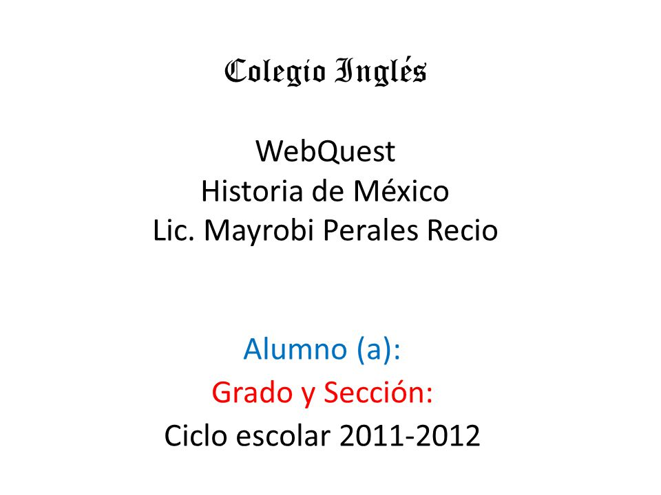 Colegio Inglés WebQuest Historia de México Lic. Mayrobi Perales Recio Alumno (a): Grado y Sección: Ciclo escolar 2011-2012