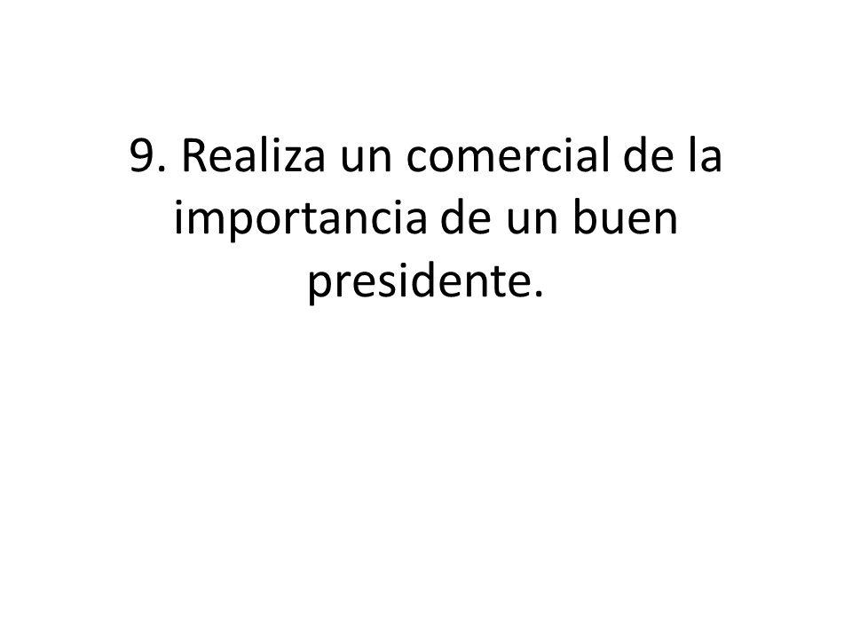 9. Realiza un comercial de la importancia de un buen presidente.