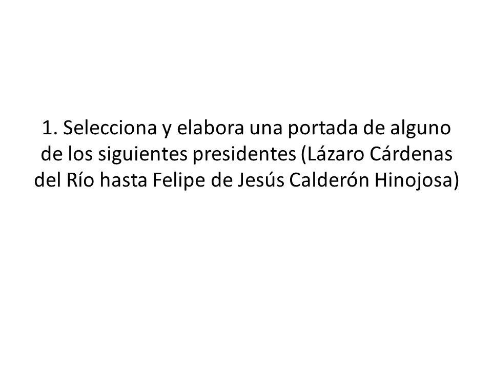1. Selecciona y elabora una portada de alguno de los siguientes presidentes (Lázaro Cárdenas del Río hasta Felipe de Jesús Calderón Hinojosa)