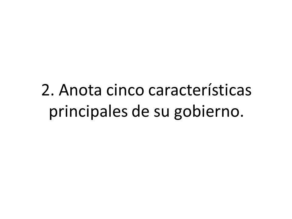 2. Anota cinco características principales de su gobierno.